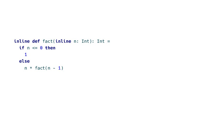 inline def fact(inline n: Int): Int = if n <= 0...