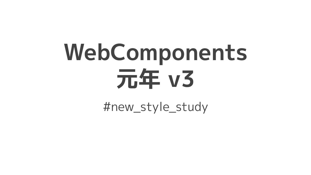 WebComponents 元年 v3 #new_style_study