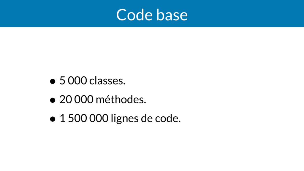 Code base • 5 000 classes. • 20 000 méthodes. •...