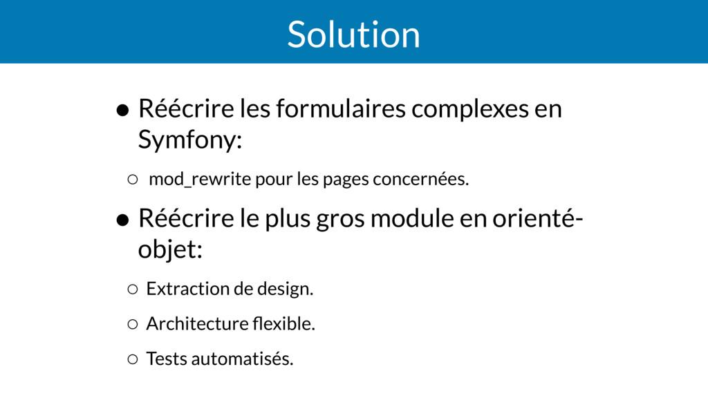 Solution • Réécrire les formulaires complexes e...