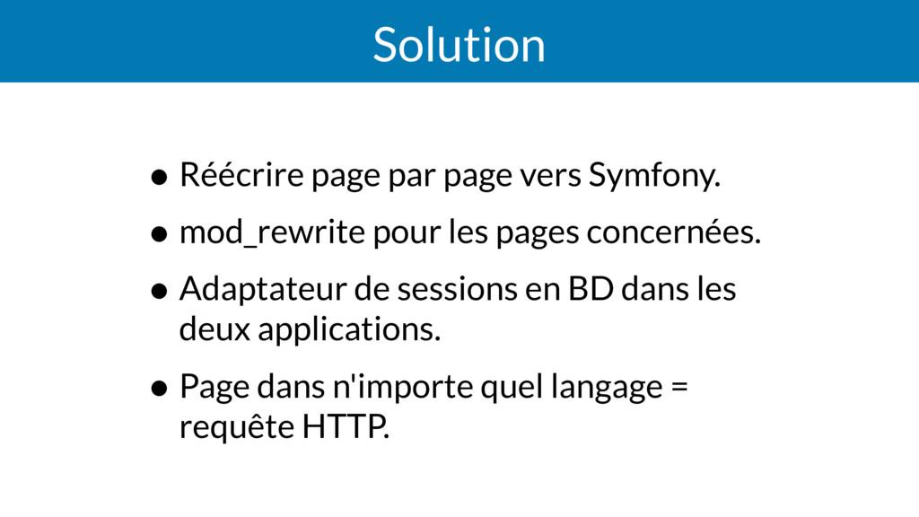 Solution • Réécrire page par page vers Symfony....