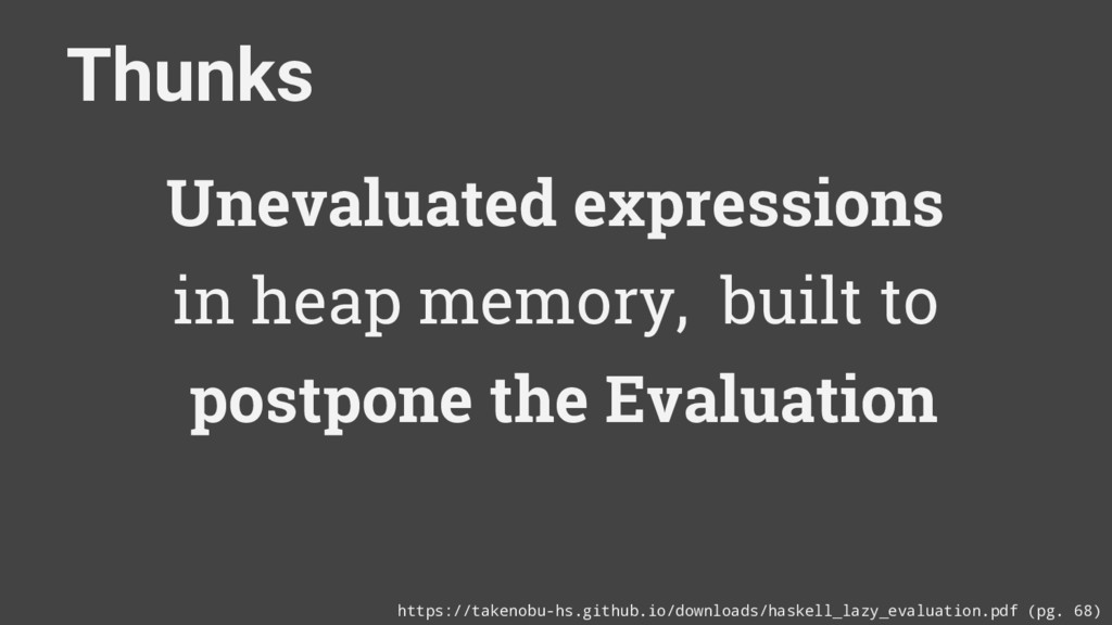 Thunks Unevaluated expressions in heap memory, ...