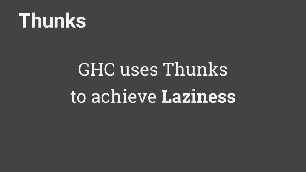 Thunks GHC uses Thunks to achieve Laziness