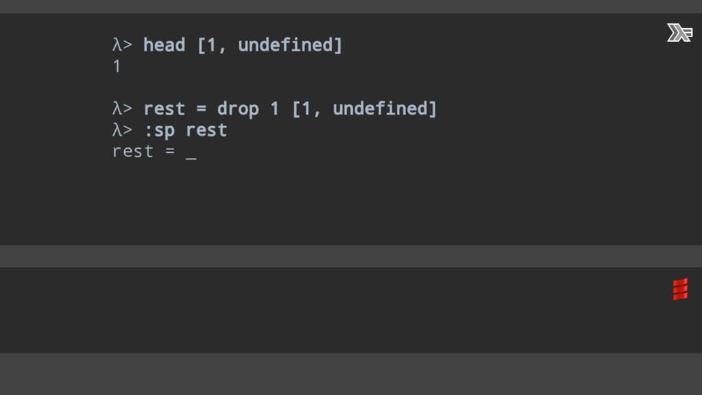 λ> head [1, undefined] 1 λ> rest = drop 1 [1, u...