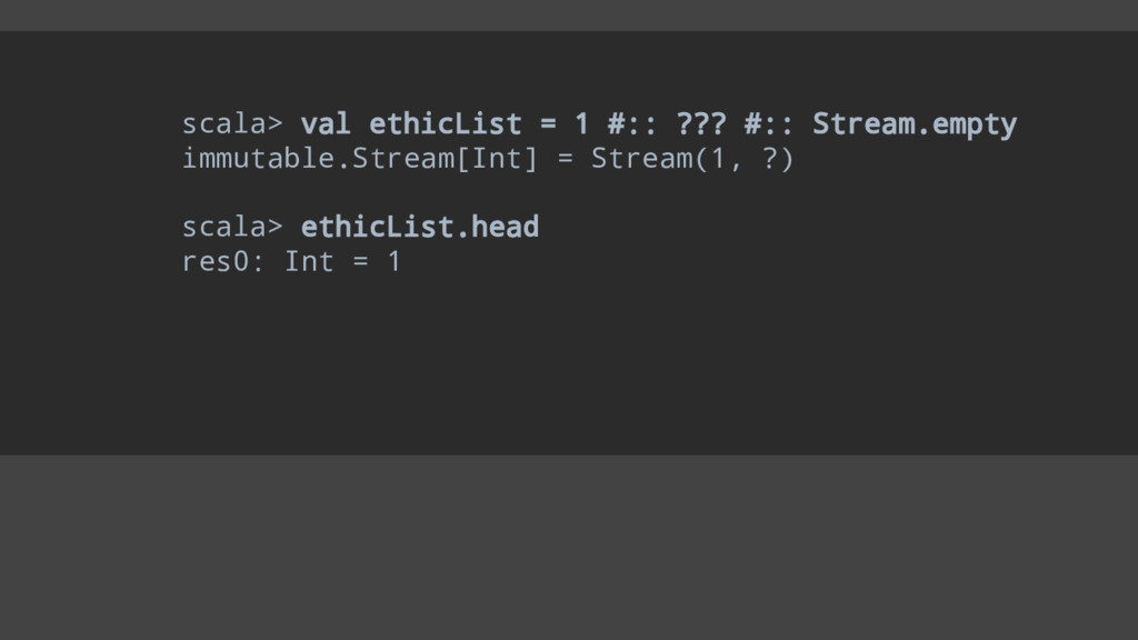 scala> val ethicList = 1 #:: ??? #:: Stream.emp...