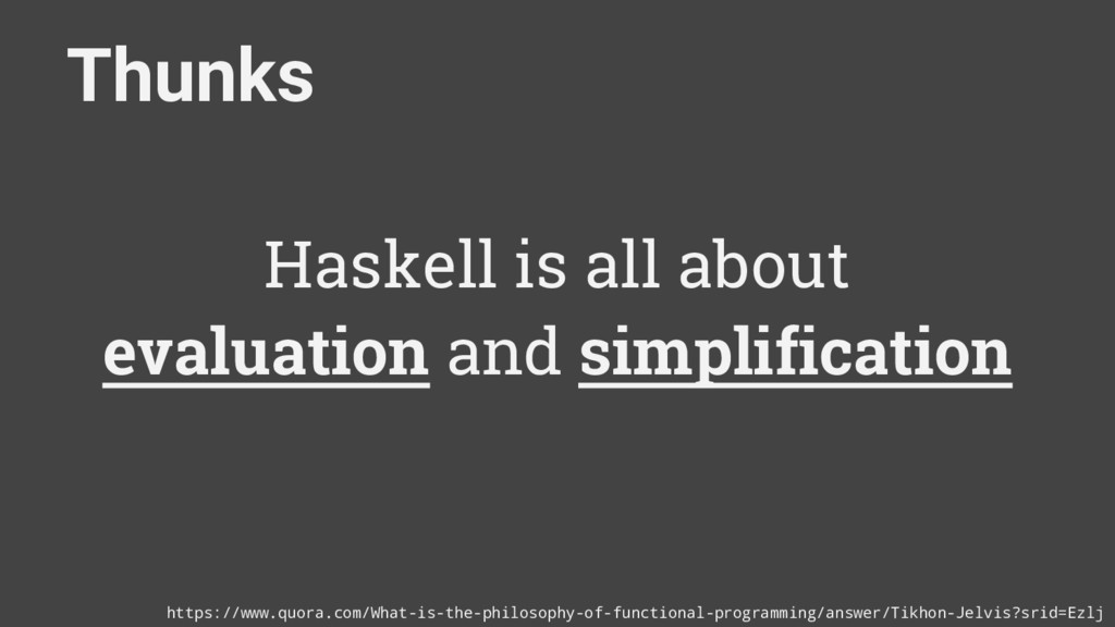 Thunks Haskell is all about evaluation and simp...