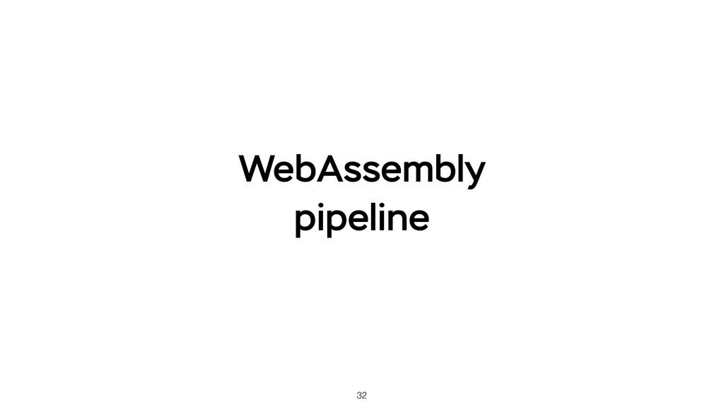 32 WebAssembly pipeline