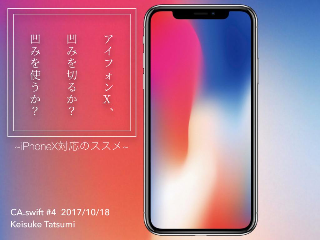 CA.swift #4 2017/10/18 Keisuke Tatsumi ~iPhoneX...