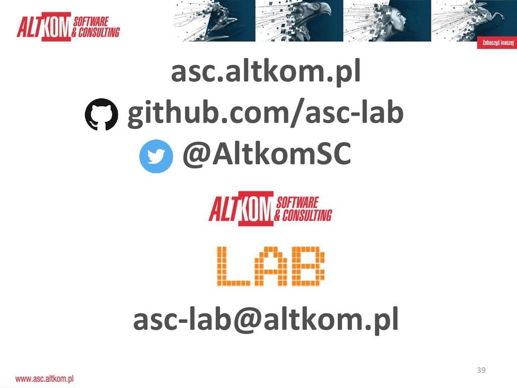 39 asc.altkom.pl github.com/asc-lab @AltkomSC a...