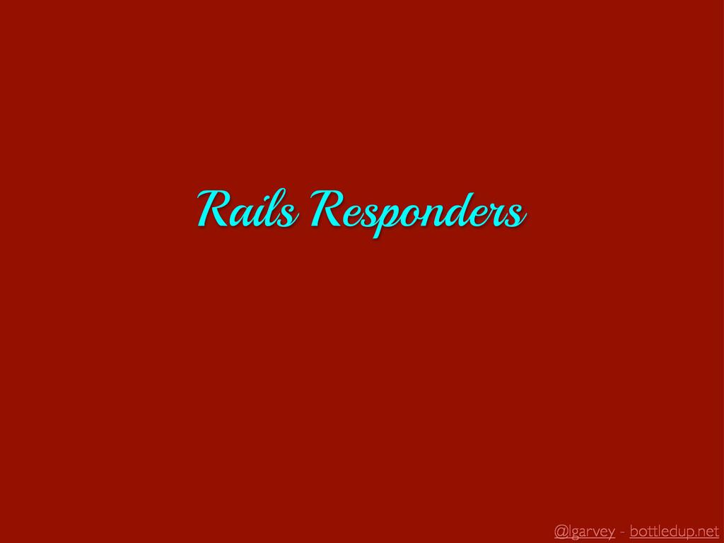 @lgarvey - bottledup.net Rails Responders