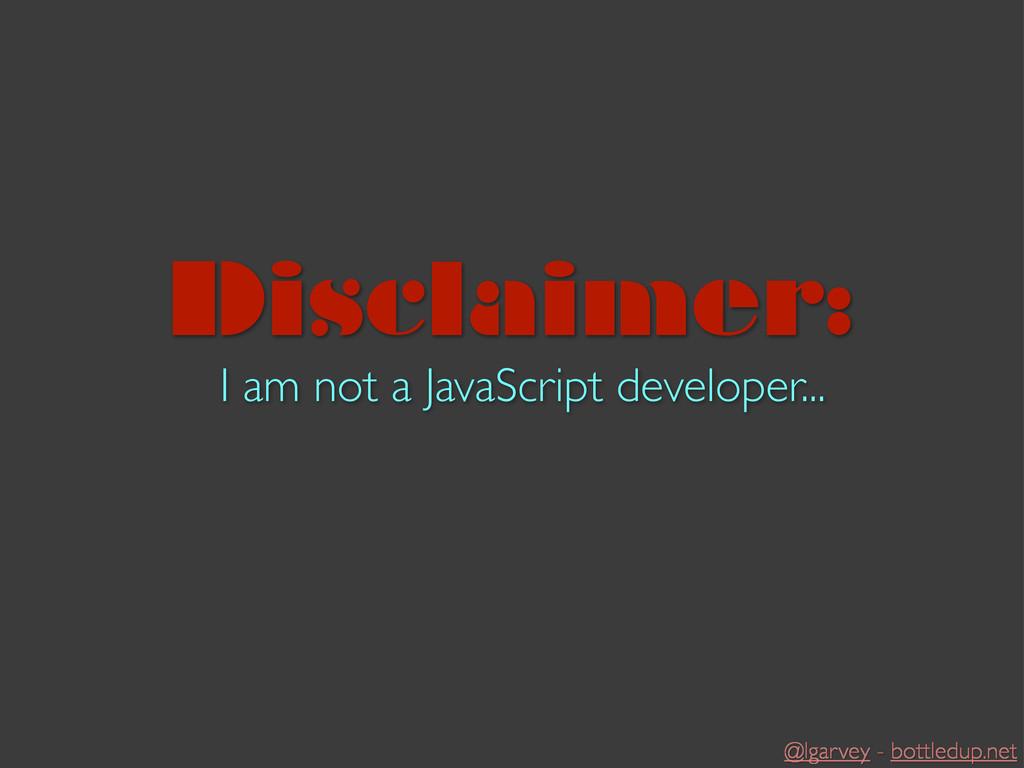 @lgarvey - bottledup.net I am not a JavaScript ...