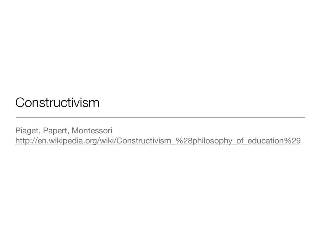 Constructivism Piaget, Papert, Montessori  http...