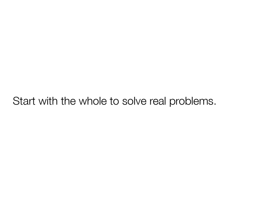 Start with the whole to solve real problems.