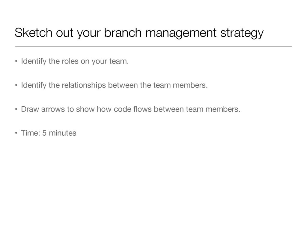 Sketch out your branch management strategy • Id...