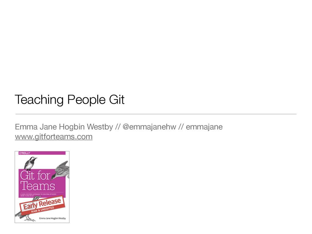 Teaching People Git Emma Jane Hogbin Westby // ...