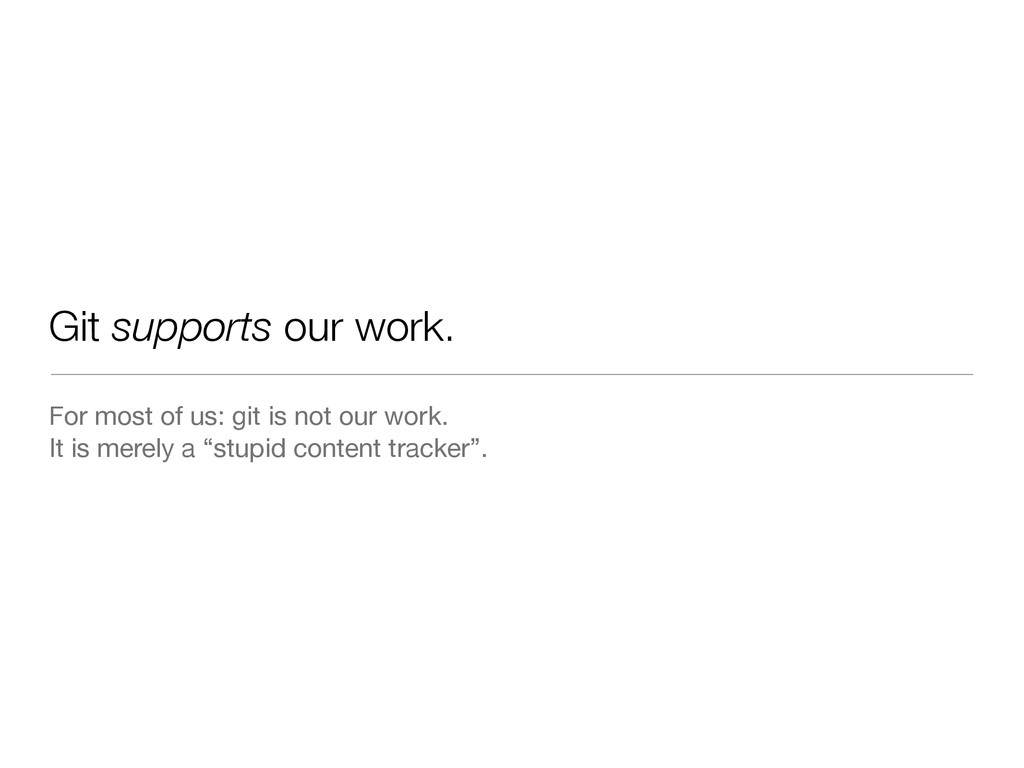 Git supports our work. For most of us: git is n...