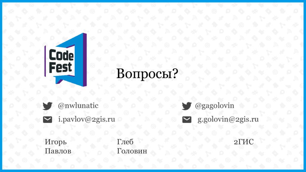 @nwlunatic Вопросы? i.pavlov@2gis.ru @gagolovin...