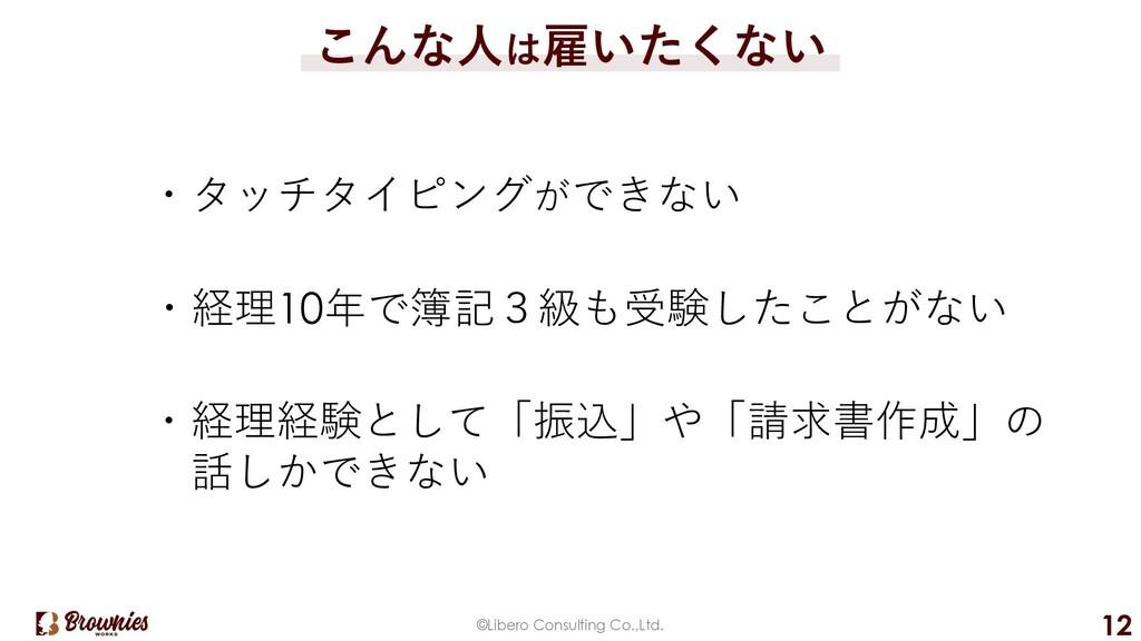 ©Libero Consulting Co.,Ltd. 12 こんな⼈は雇いたくない ・タッチ...
