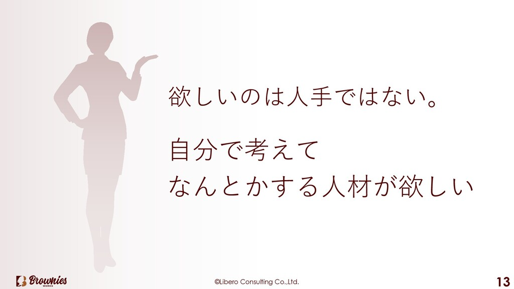 ©Libero Consulting Co.,Ltd. 13 欲しいのは⼈⼿ではない。 ⾃分で...