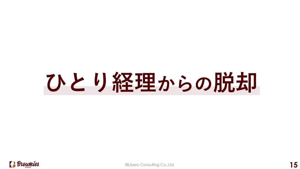 ©Libero Consulting Co.,Ltd. 15 ひとり経理からの脱却