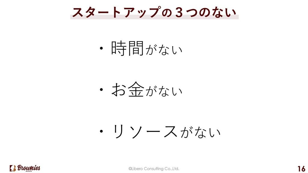 ©Libero Consulting Co.,Ltd. 16 スタートアップの3つのない ・時...