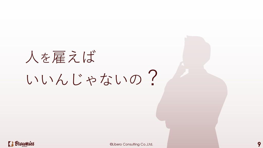 ©Libero Consulting Co.,Ltd. 9 ⼈を雇えば いいんじゃないの?