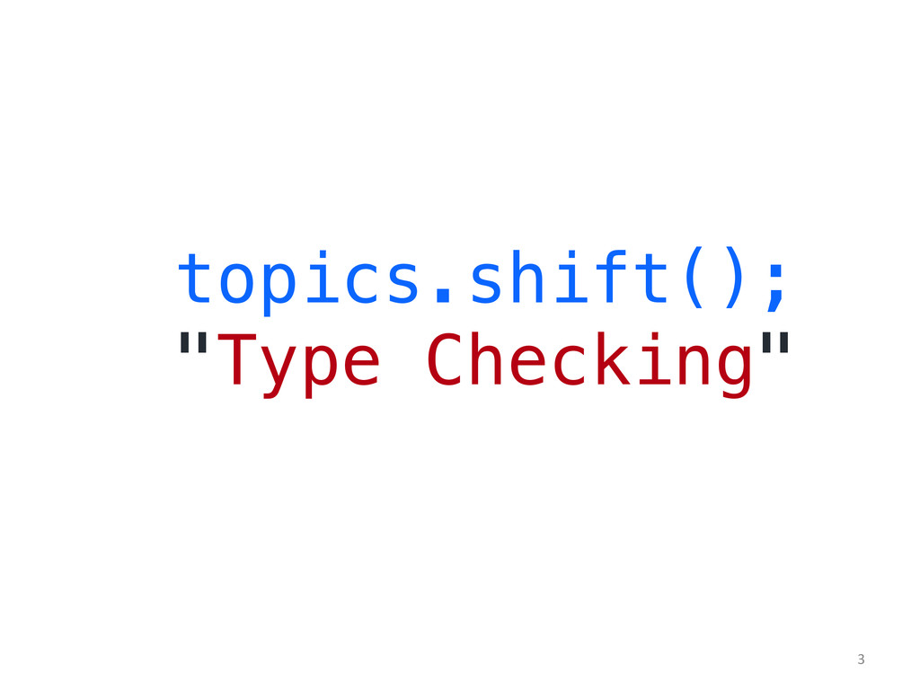 "topics.shift();! ""Type Checking""! 	