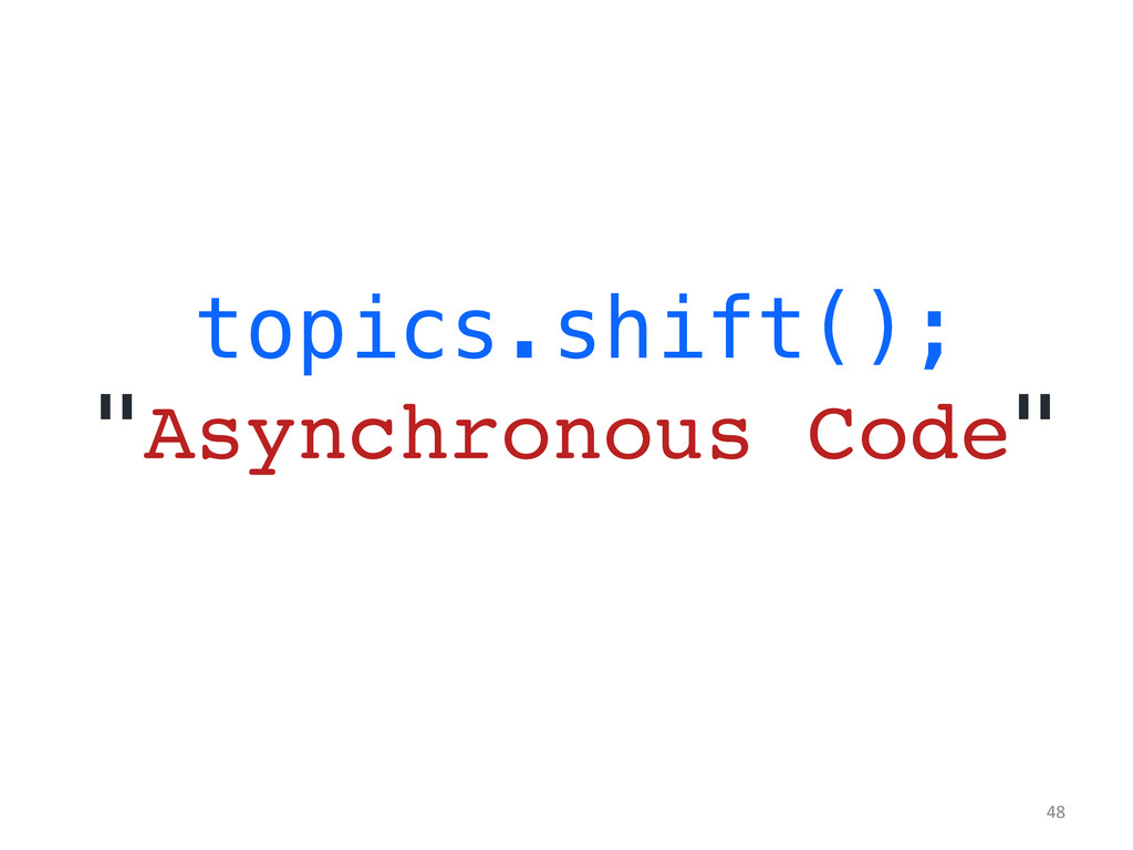 "topics.shift();! ""Asynchronous Code""! 	