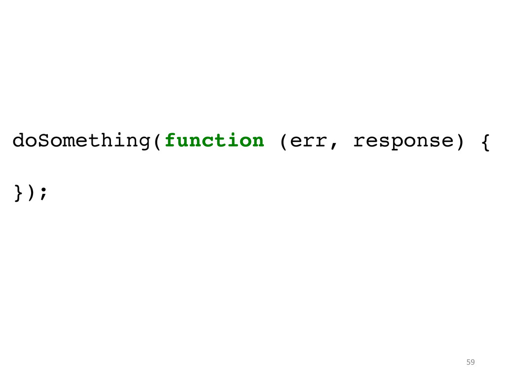 doSomething(function (err, response) {! ! });	