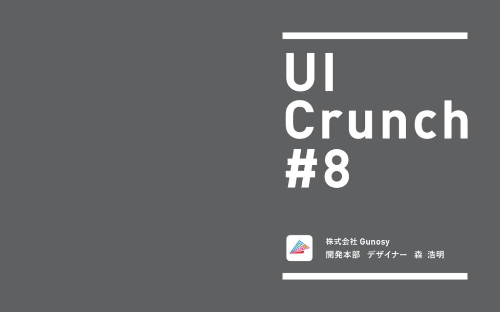 UI Crunch #8 גࣜձࣾ Gunosy ։ൃຊ෦ σβΠφʔ  ߒ໌