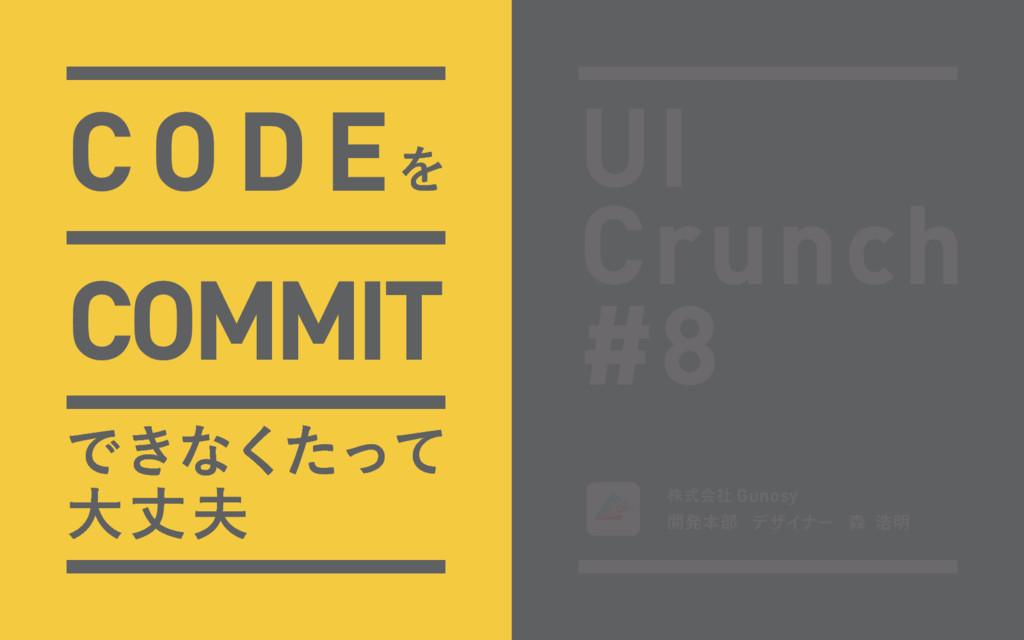 CODEΛ COMMIT Ͱ͖ͳͨͬͯ͘ େৎ UI Crunch #8 גࣜձࣾ Guno...
