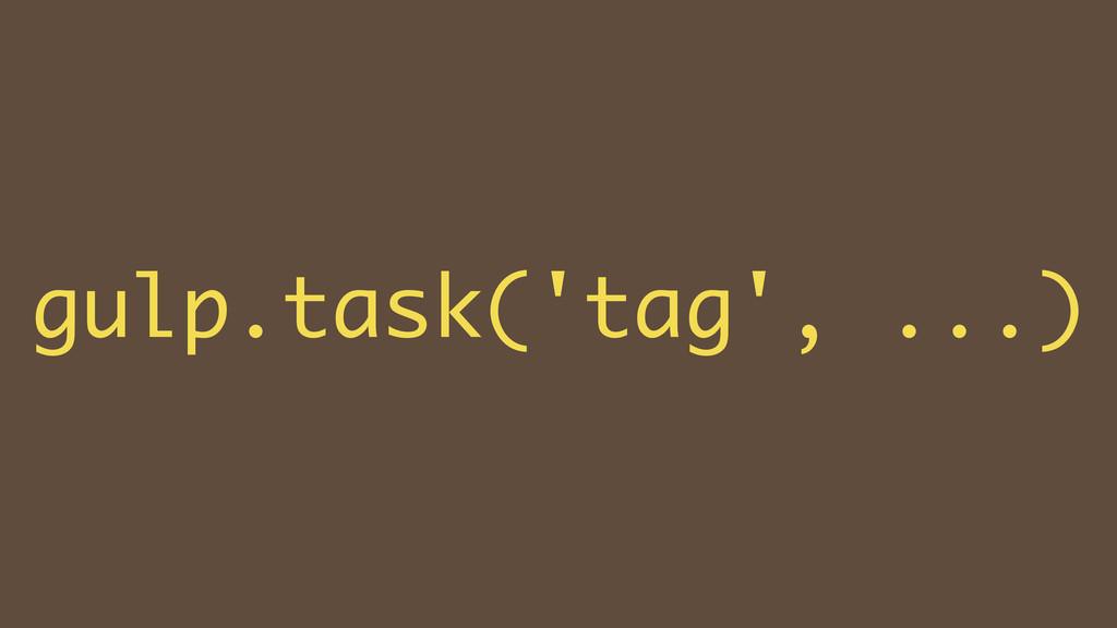 ! gulp.task('tag', ...)