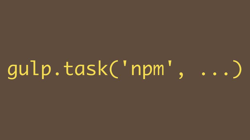 ! gulp.task('npm', ...)