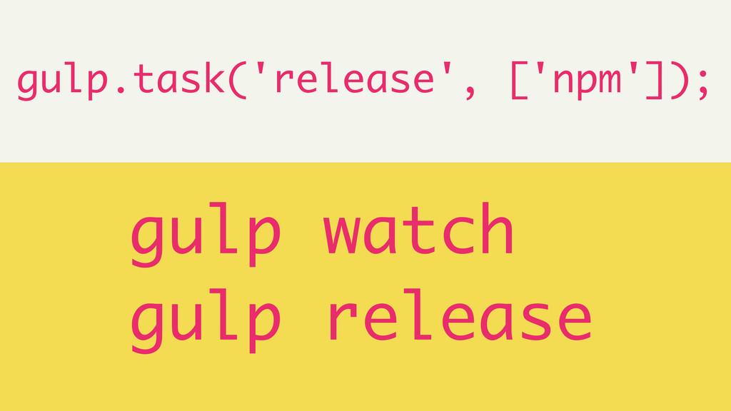 ! gulp.task('release', ['npm']); ! gulp watch g...