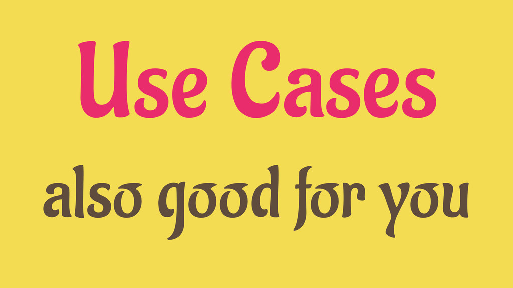 Use Cases also good for you