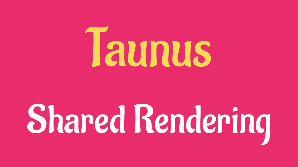Taunus Shared Rendering