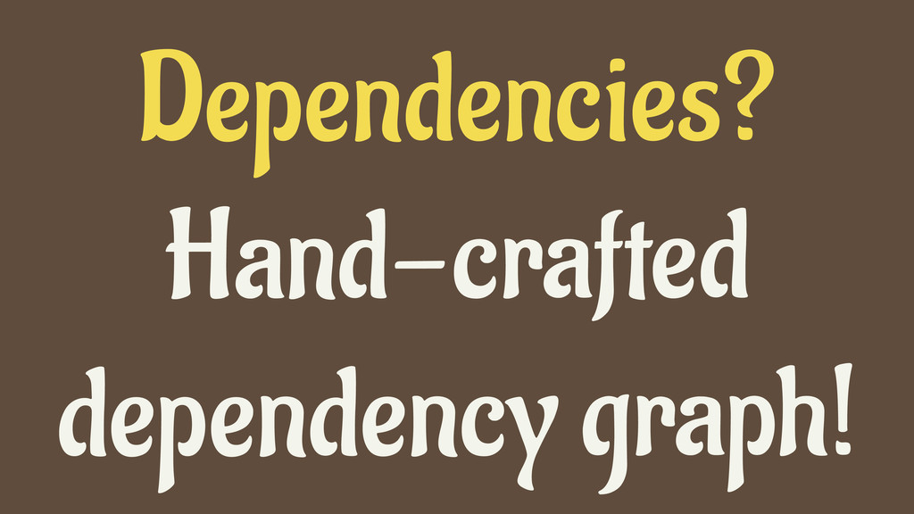 Dependencies? Hand-crafted dependency graph!