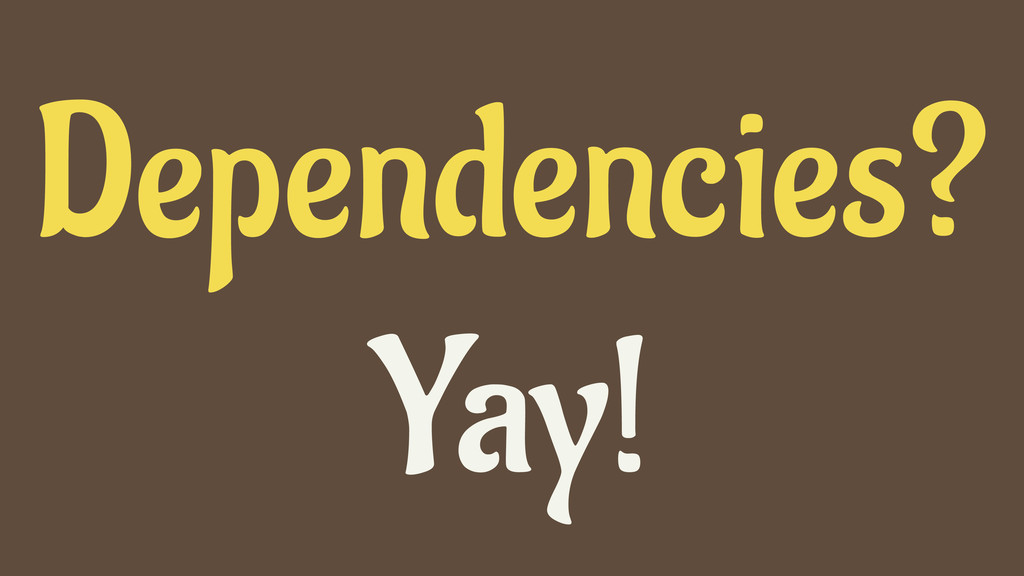 Dependencies? Yay!