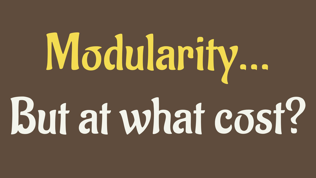 Modularity… But at what cost?