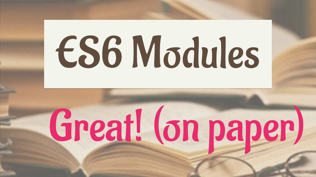 ES6 Modules Great! (on paper)