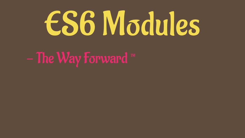 ES6 Modules - The Way Forward ™