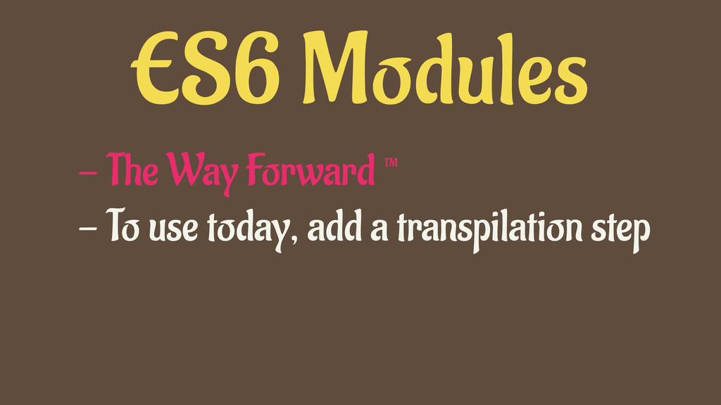 ES6 Modules - The Way Forward ™ - To use today,...