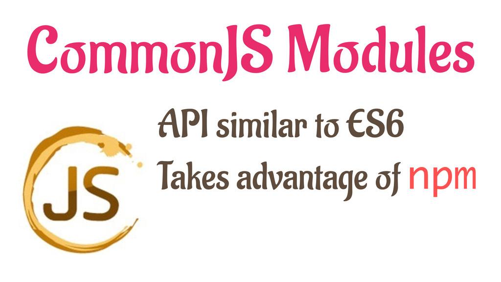 CommonJS Modules API similar to ES6 Takes advan...