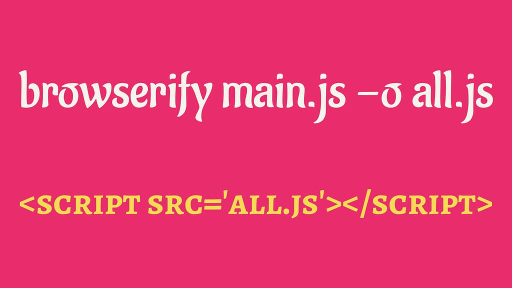 browserify main.js -o all.js <script src='all.j...
