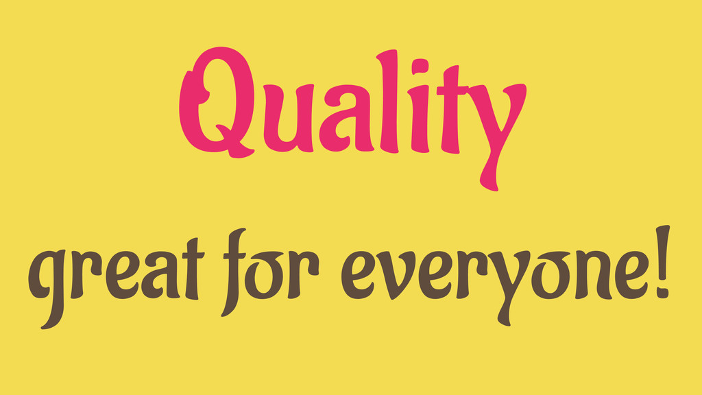 Quality great for everyone!