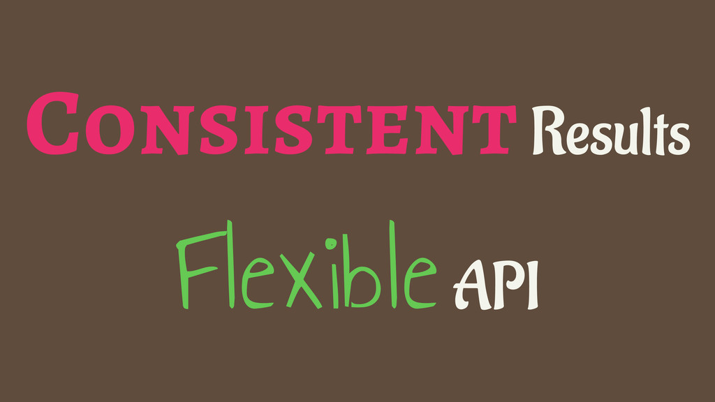 Consistent Results Flexible API