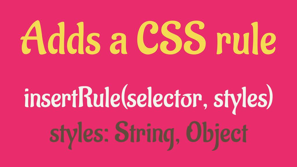 insertRule(selector, styles) styles: String, Ob...