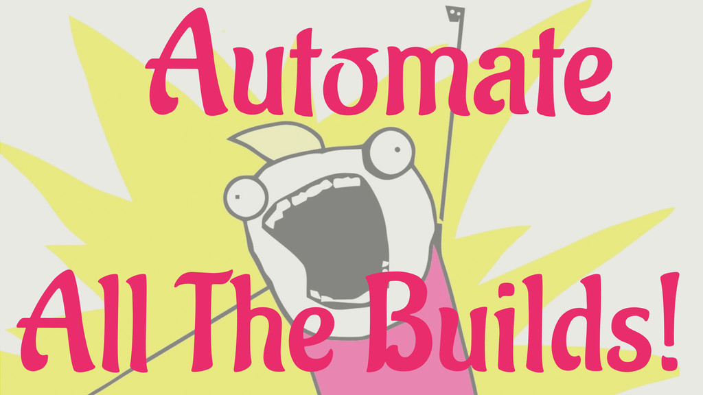 Automate All The Builds!