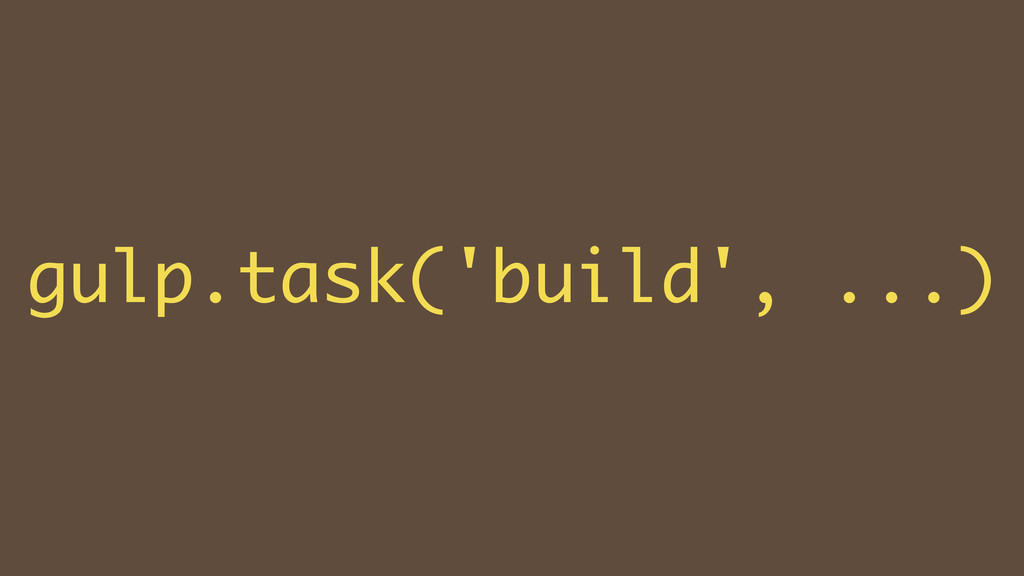 ! gulp.task('build', ...)