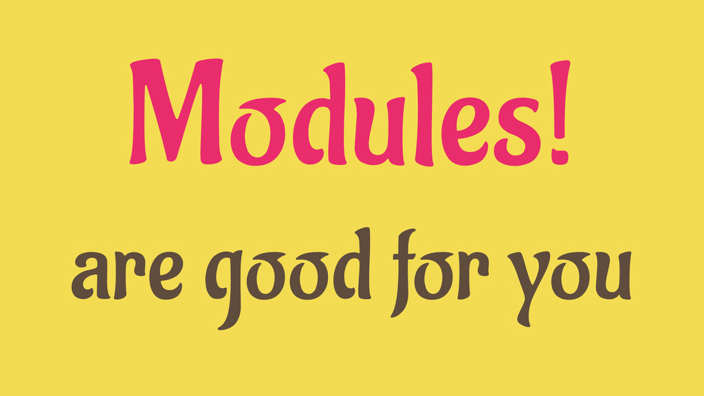 Modules! are good for you